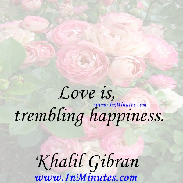 Love is trembling happiness.Khalil Gibran