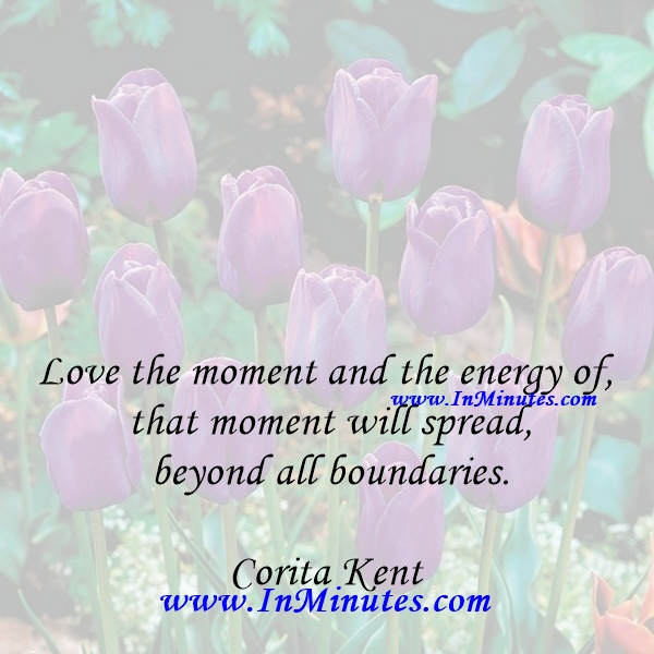 Love the moment and the energy of that moment will spread beyond all boundaries.Corita Kent