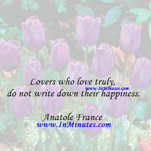 Lovers who love truly do not write down their happiness.Anatole France