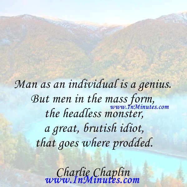 Man as an individual is a genius. But men in the mass form the headless monster, a great, brutish idiot that goes where prodded.Charlie Chaplin