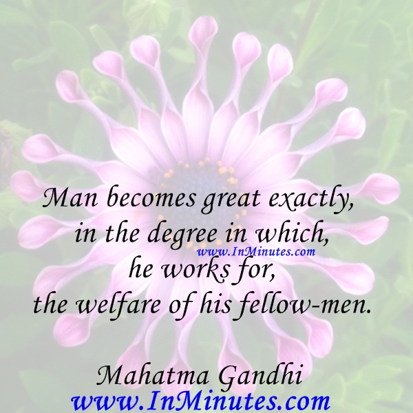 Man becomes great exactly in the degree in which he works for the welfare of his fellow-men.Mahatma Gandhi