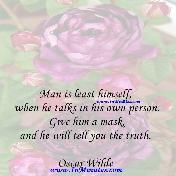 Man is least himself when he talks in his own person. Give him a mask, and he will tell you the truth.Oscar Wilde
