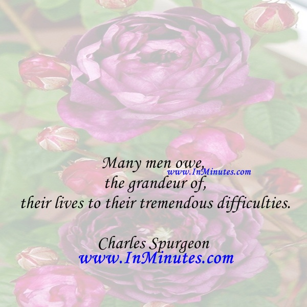Many men owe the grandeur of their lives to their tremendous difficulties.Charles Spurgeon