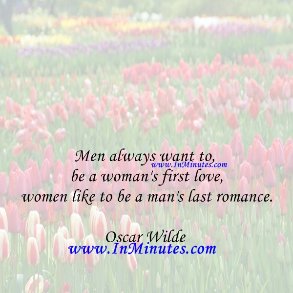 Men always want to be a woman's first love - women like to be a man's last romance.Oscar Wilde