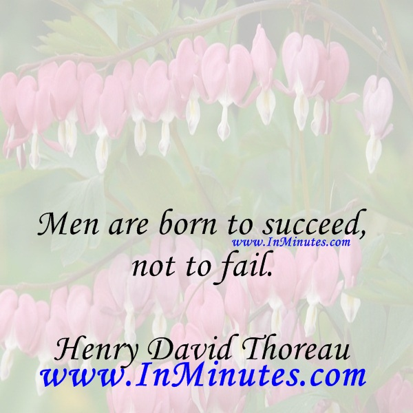 Men are born to succeed, not to fail.Henry David Thoreau