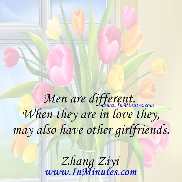 Men are different. When they are in love they may also have other girlfriends.Zhang Ziyi