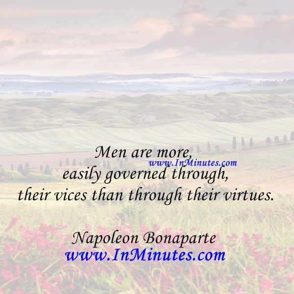 Men are more easily governed through their vices than through their virtues.Napoleon Bonaparte