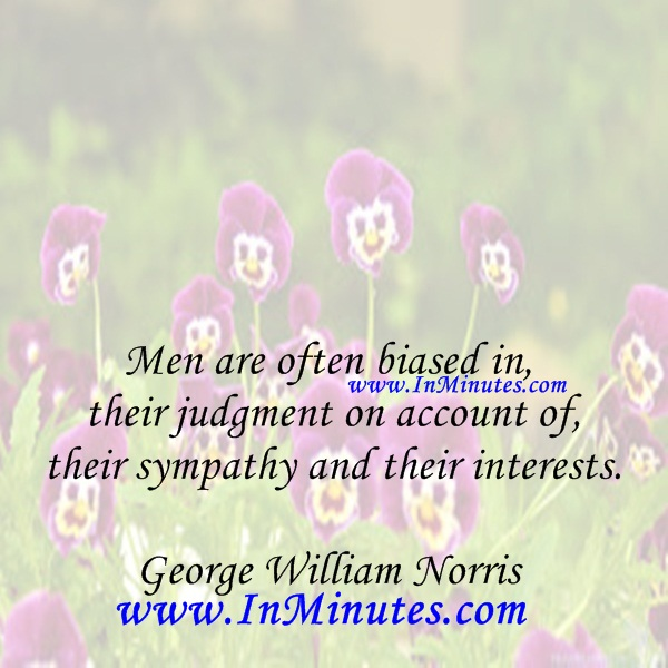 Men are often biased in their judgment on account of their sympathy and their interests.George William Norris