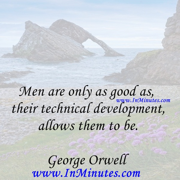 Men are only as good as their technical development allows them to be.George Orwell