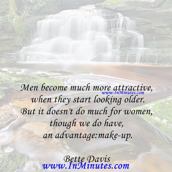 Men become much more attractive when they start looking older. But it doesn't do much for women, though we do have an advantage make-up.Bette Davis