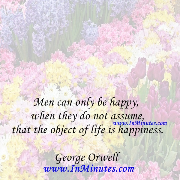 Men can only be happy when they do not assume that the object of life is happiness.George Orwell