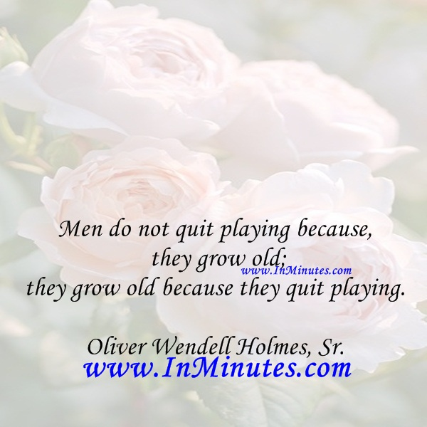 Men do not quit playing because they grow old; they grow old because they quit playing.Oliver Wendell Holmes, Sr.