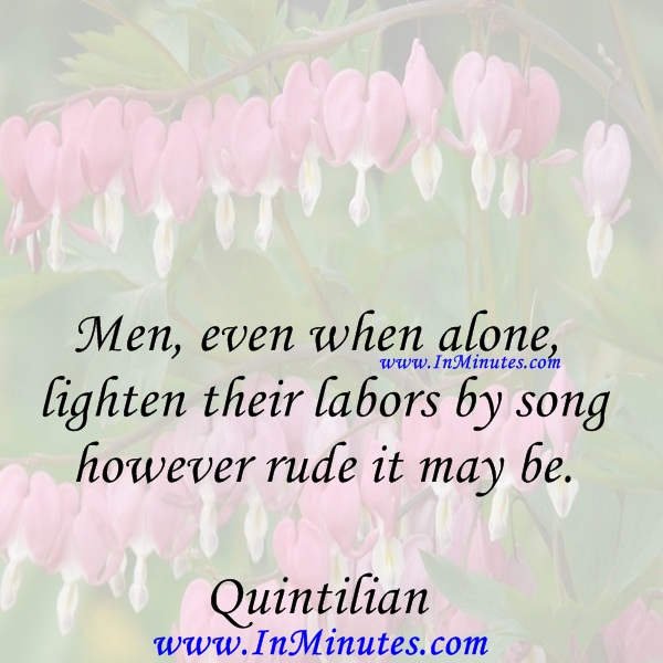 Men, even when alone, lighten their labors by song, however rude it may be.Quintilian