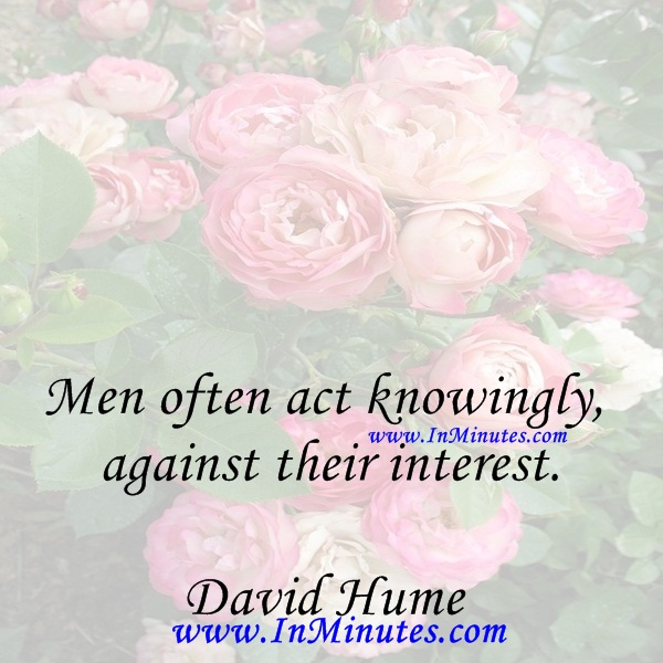 Men often act knowingly against their interest.David Hume