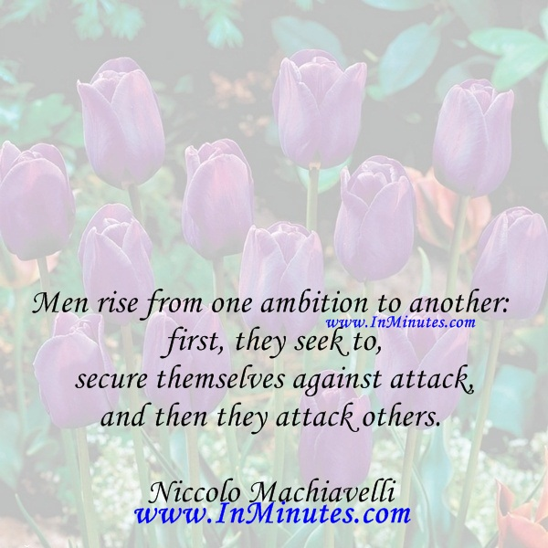 Men rise from one ambition to another first, they seek to secure themselves against attack, and then they attack others.Niccolo Machiavelli