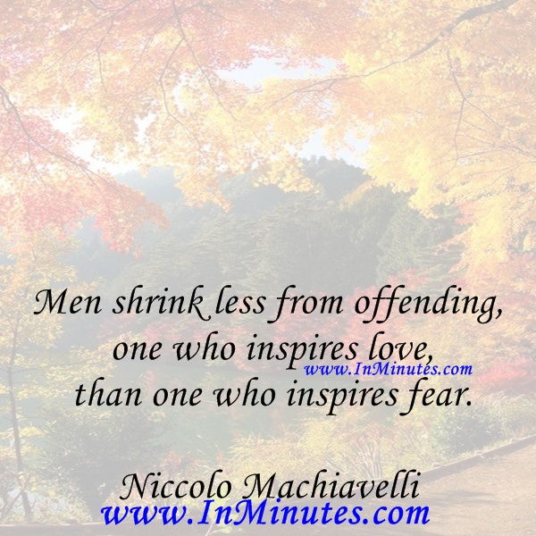 Men shrink less from offending one who inspires love than one who inspires fear.Niccolo Machiavelli
