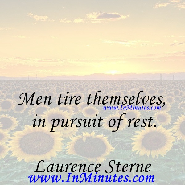 Men tire themselves in pursuit of rest.Laurence Sterne