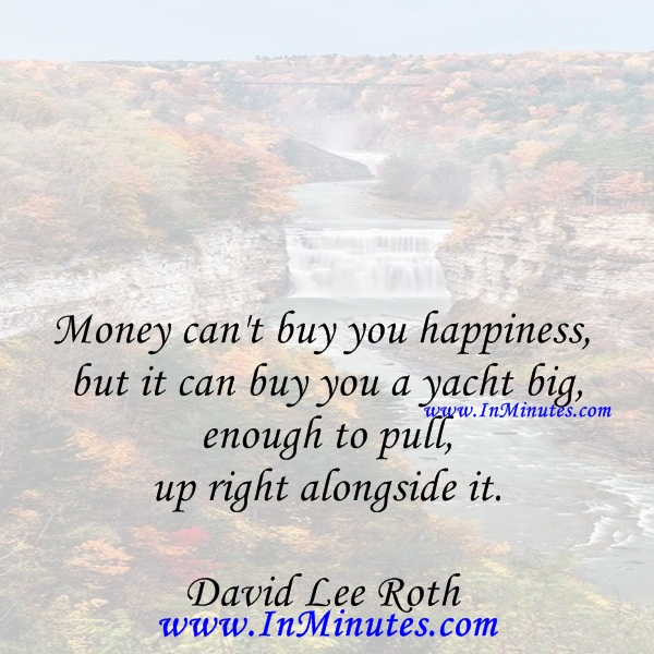 Money can't buy you happiness, but it can buy you a yacht big enough to pull up right alongside it.David Lee Roth