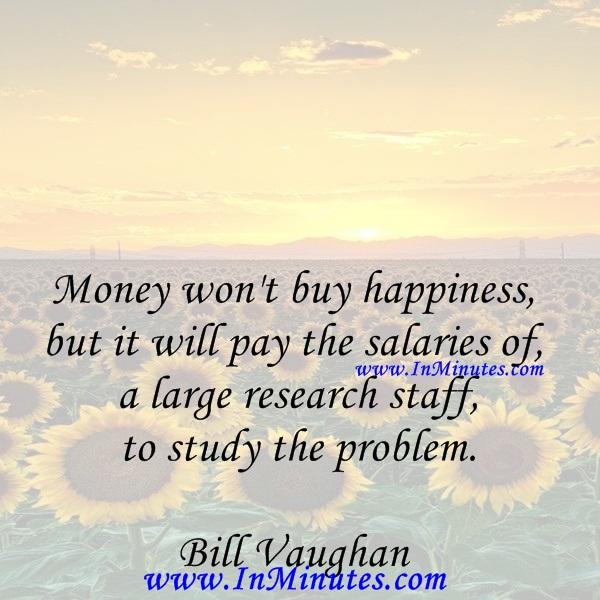 Money won't buy happiness, but it will pay the salaries of a large research staff to study the problem.Bill Vaughan