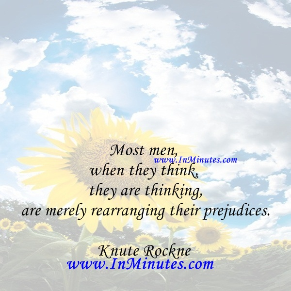 Most men, when they think they are thinking, are merely rearranging their prejudices.Knute Rockne