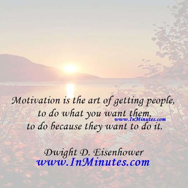 Motivation is the art of getting people to do what you want them to do because they want to do it.Dwight D. Eisenhower