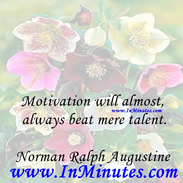 Motivation will almost always beat mere talent.Norman Ralph Augustine