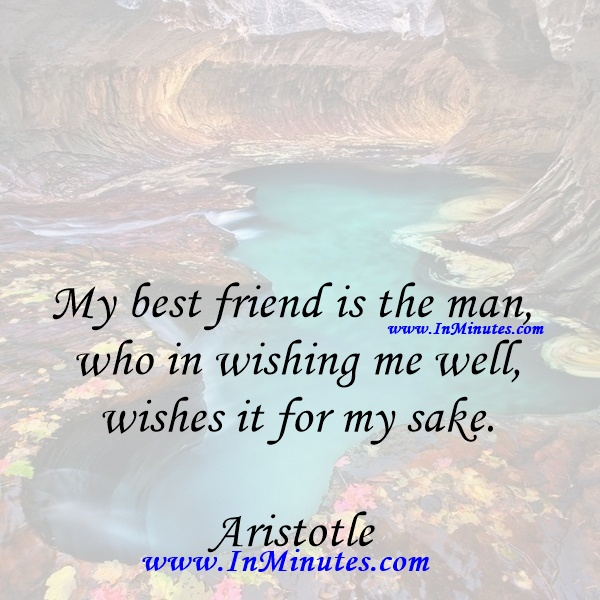 My best friend is the man who in wishing me well wishes it for my sake.Aristotle