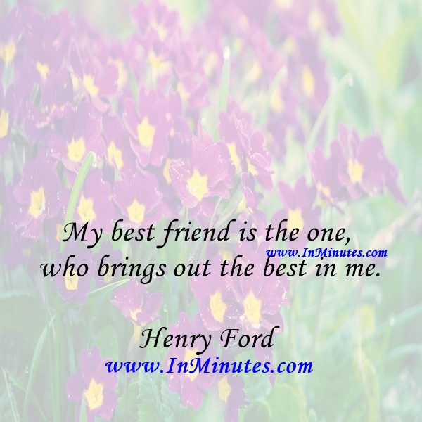 My best friend is the one who brings out the best in me.Henry Ford