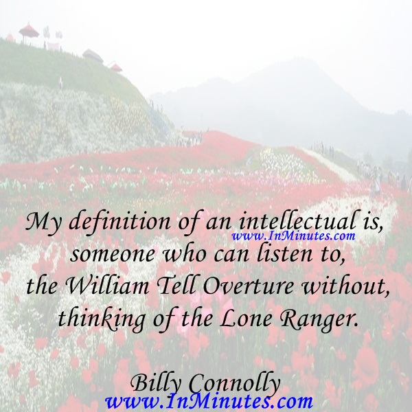 My definition of an intellectual is someone who can listen to the William Tell Overture without thinking of the Lone Ranger.Billy Connolly