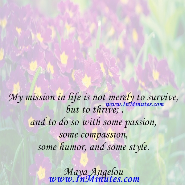 My mission in life is not merely to survive, but to thrive; and to do so with some passion, some compassion, some humor, and some style.Maya Angelou