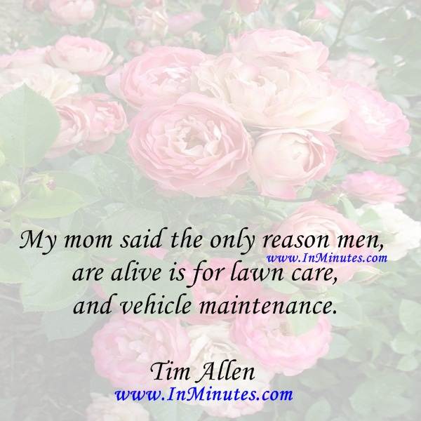 My mom said the only reason men are alive is for lawn care and vehicle maintenance.Tim Allen