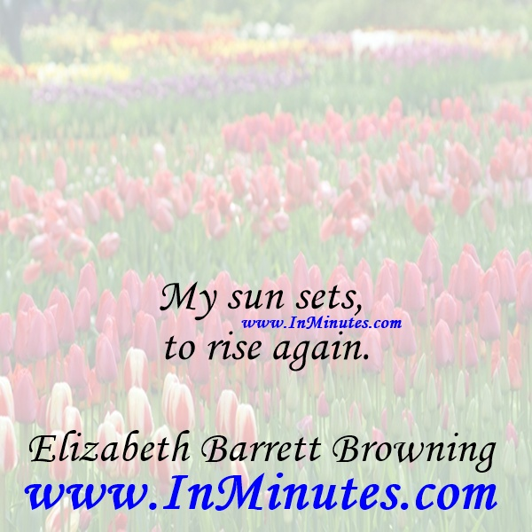 My sun sets to rise again.Elizabeth Barrett Browning