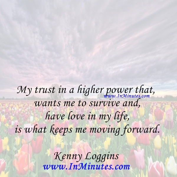 My trust in a higher power that wants me to survive and have love in my life, is what keeps me moving forward.Kenny Loggins