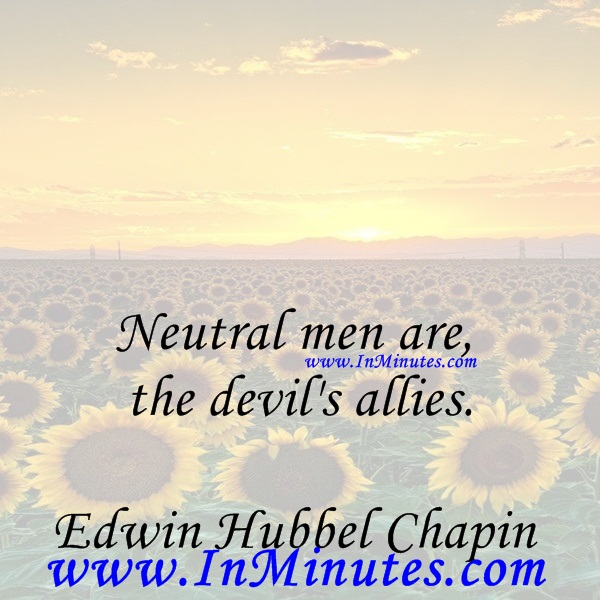 Neutral men are the devil's allies.Edwin Hubbel Chapin