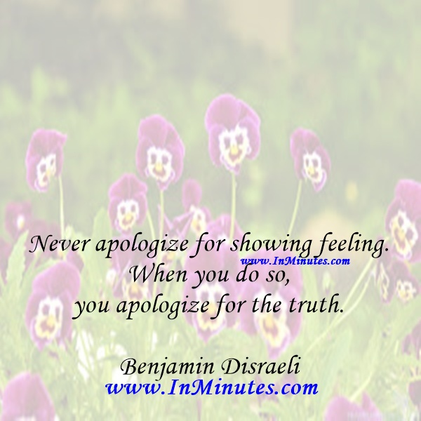 Never apologize for showing feeling. When you do so, you apologize for the truth.Benjamin Disraeli