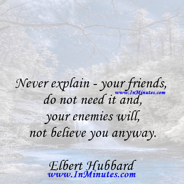 Never explain - your friends do not need it and your enemies will not believe you anyway.Elbert Hubbard