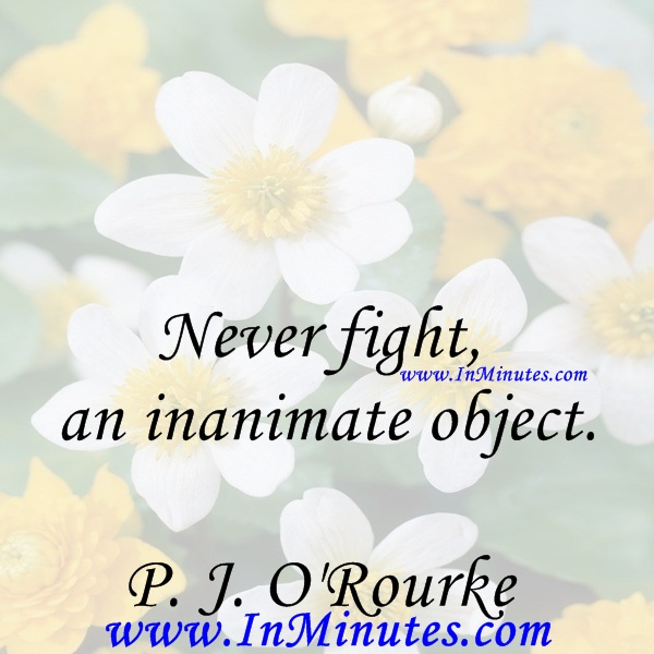 Never fight an inanimate object.P. J. O'Rourke