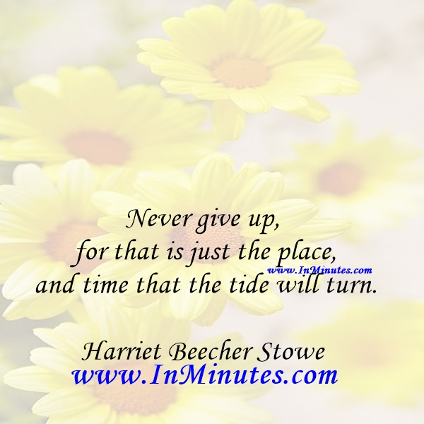 Never give up, for that is just the place and time that the tide will turn.Harriet Beecher Stowe