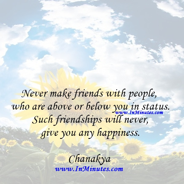 Never make friends with people who are above or below you in status. Such friendships will never give you any happiness.Chanakya