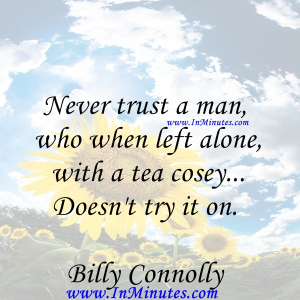 Never trust a man, who when left alone with a tea cosey... Doesn't try it on.Billy Connolly