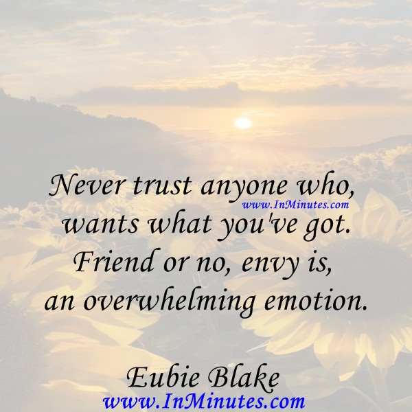 Never trust anyone who wants what you've got. Friend or no, envy is an overwhelming emotion.Eubie Blake