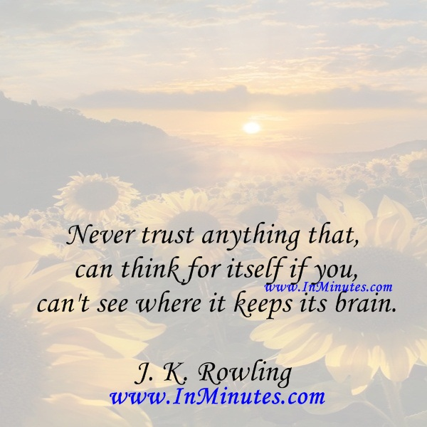 Never trust anything that can think for itself if you can't see where it keeps its brain.J. K. Rowling