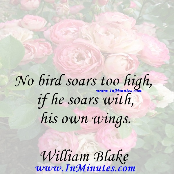 No bird soars too high if he soars with his own wings.William Blake