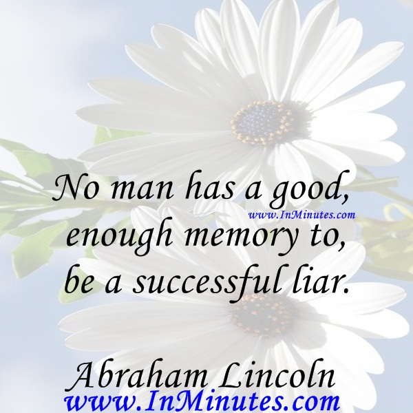 No man has a good enough memory to be a successful liar.Abraham Lincoln