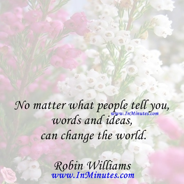 No matter what people tell you, words and ideas can change the world.Robin Williams