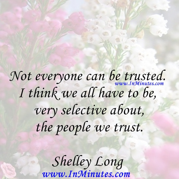 Not everyone can be trusted. I think we all have to be very selective about the people we trust.Shelley Long