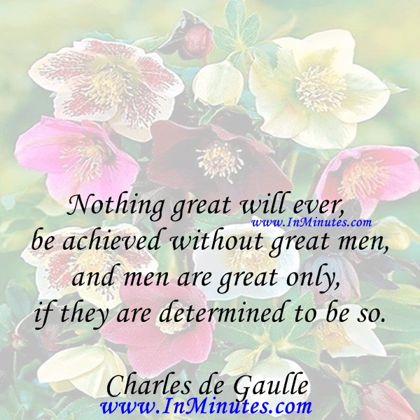 Nothing great will ever be achieved without great men, and men are great only if they are determined to be so.Charles de Gaulle