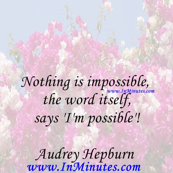 Nothing is impossible, the word itself says 'I'm possible'!Audrey Hepburn