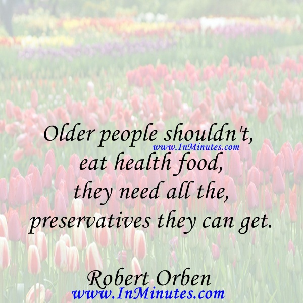 Older people shouldn't eat health food, they need all the preservatives they can get.Robert Orben