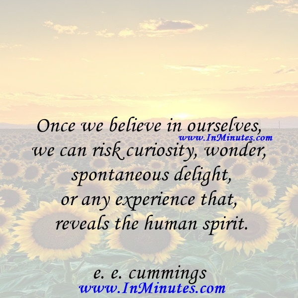 Once we believe in ourselves, we can risk curiosity, wonder, spontaneous delight, or any experience that reveals the human spirit.e. e. cummings